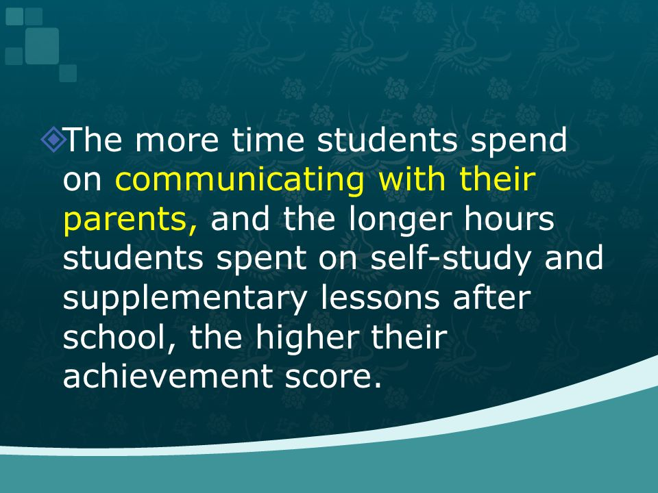 The more time students spend on communicating with their parents, and the longer hours students spent on self-study and supplementary lessons after sc