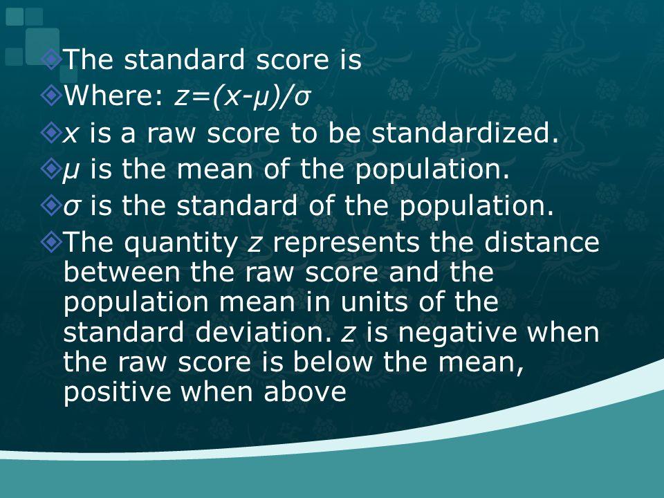 The standard score is Where: z=(x- μ )/ σ x is a raw score to be standardized.