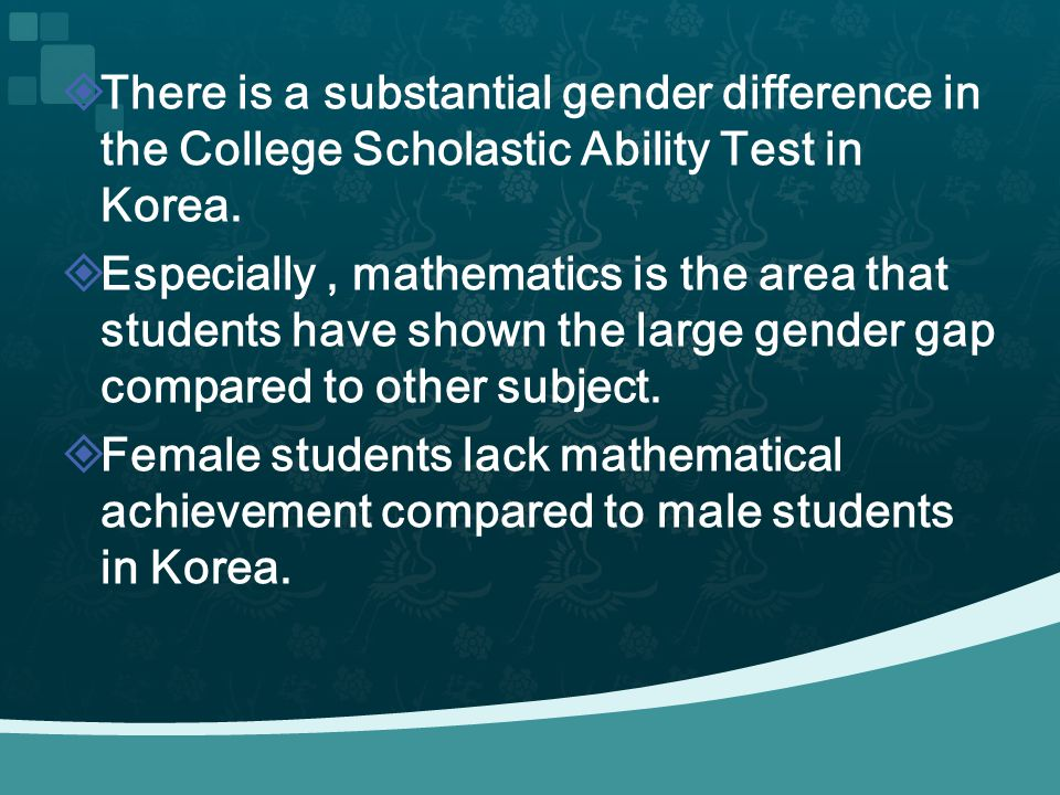 There is a substantial gender difference in the College Scholastic Ability Test in Korea. Especially, mathematics is the area that students have shown