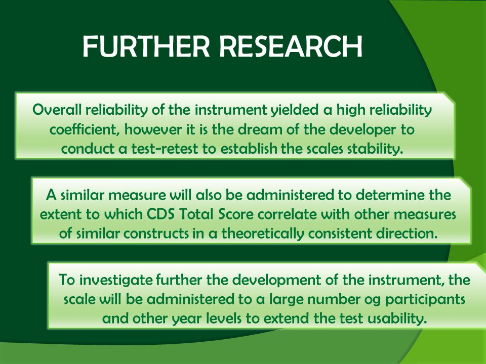 FURTHER RESEARCH Overall reliability of the instrument yielded a high reliability coefficient, however it is the dream of the developer to conduct a test-retest to establish the scales stability.
