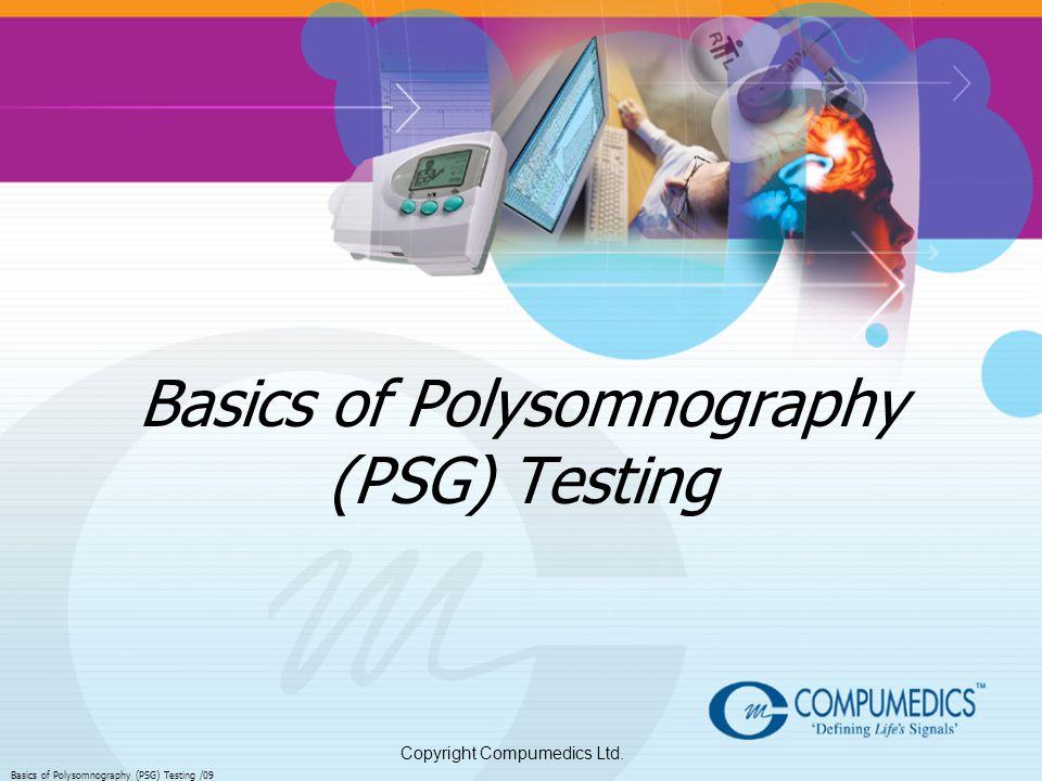 Copyright Compumedics Ltd. Basics of Polysomnography (PSG) Testing /09 Basics of Polysomnography (PSG) Testing