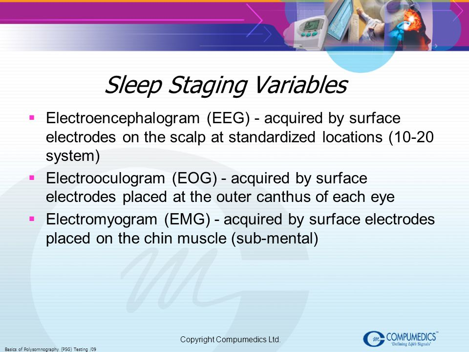 Copyright Compumedics Ltd. Basics of Polysomnography (PSG) Testing /09 Sleep Staging Variables Electroencephalogram (EEG) - acquired by surface electr