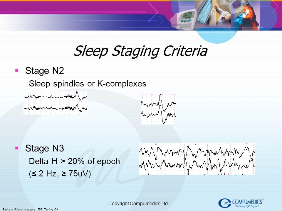 Copyright Compumedics Ltd. Basics of Polysomnography (PSG) Testing /09 Sleep Staging Criteria Stage N2 Sleep spindles or K-complexes Stage N3 Delta-H