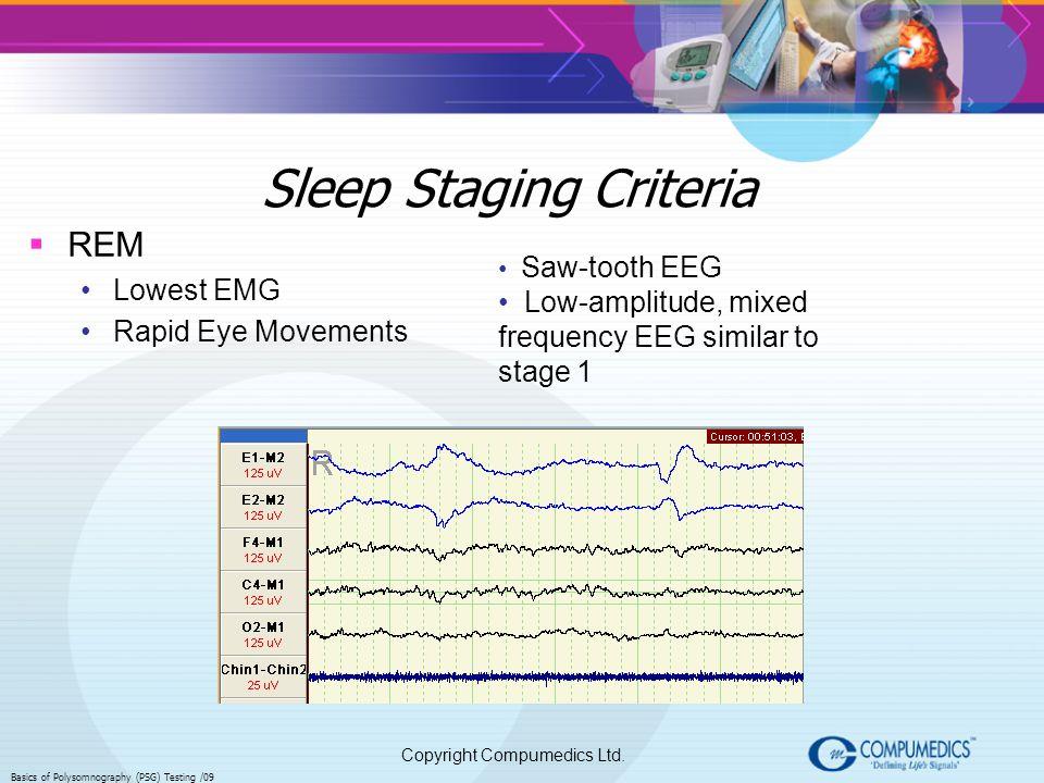 Copyright Compumedics Ltd. Basics of Polysomnography (PSG) Testing /09 Sleep Staging Criteria REM Lowest EMG Rapid Eye Movements Saw-tooth EEG Low-amp