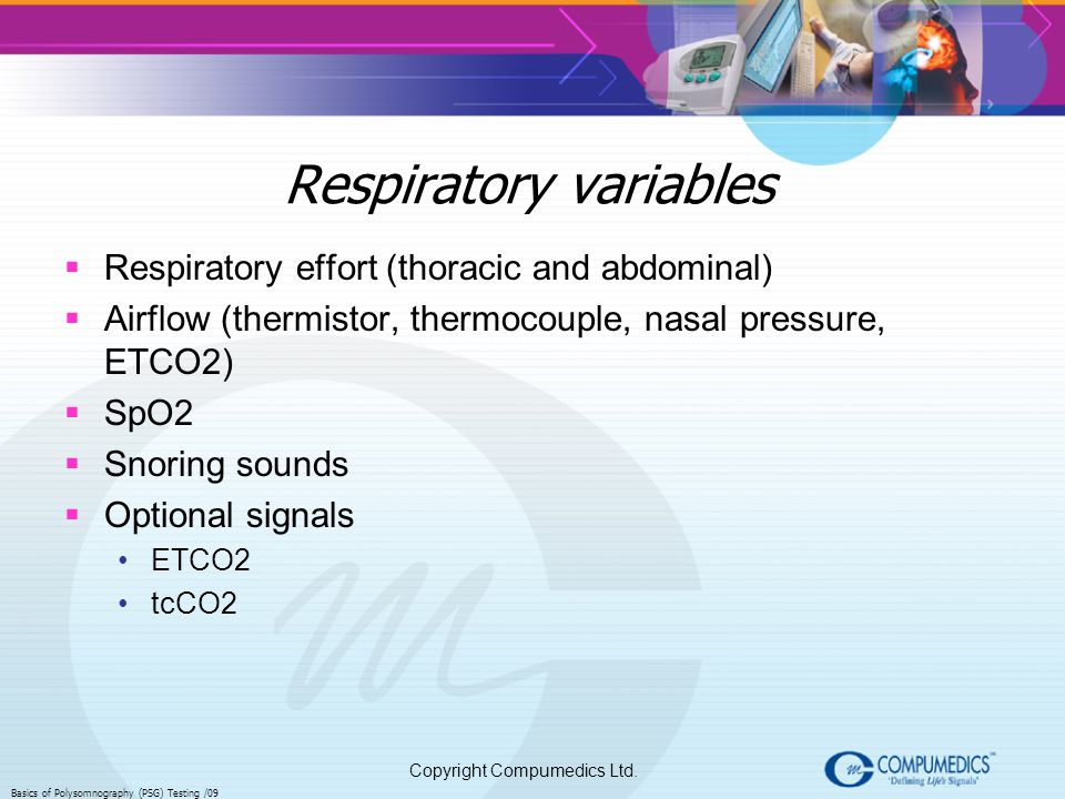 Copyright Compumedics Ltd. Basics of Polysomnography (PSG) Testing /09 Respiratory variables Respiratory effort (thoracic and abdominal) Airflow (ther