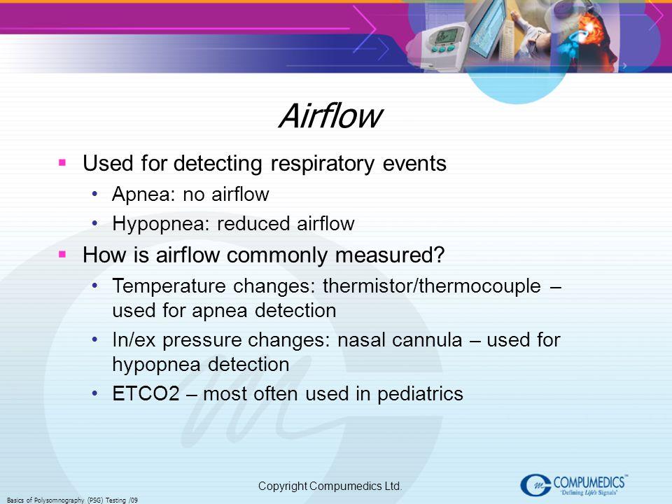 Copyright Compumedics Ltd. Basics of Polysomnography (PSG) Testing /09 Airflow Used for detecting respiratory events Apnea: no airflow Hypopnea: reduc