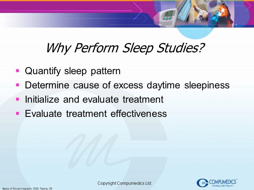Copyright Compumedics Ltd. Basics of Polysomnography (PSG) Testing /09 Why Perform Sleep Studies? Quantify sleep pattern Determine cause of excess day
