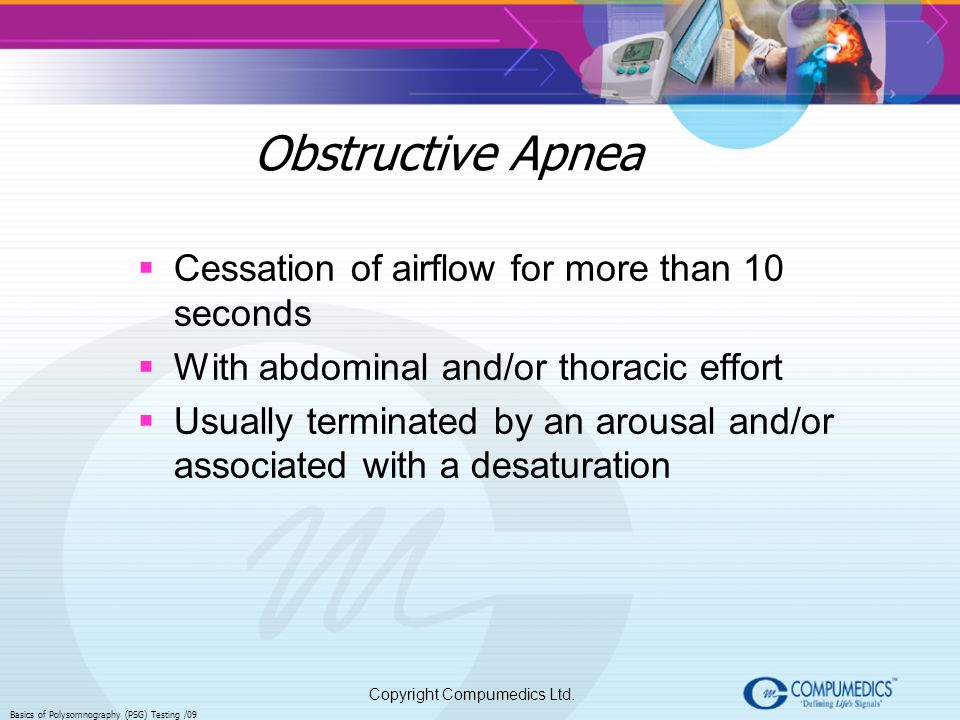 Copyright Compumedics Ltd. Basics of Polysomnography (PSG) Testing /09 Obstructive Apnea Cessation of airflow for more than 10 seconds With abdominal