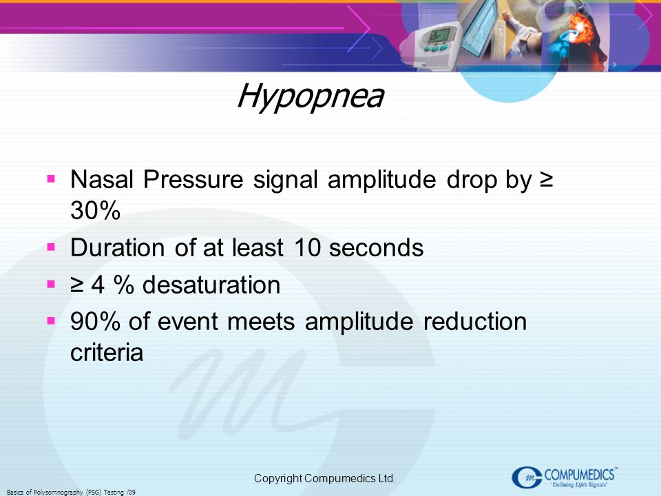 Copyright Compumedics Ltd. Basics of Polysomnography (PSG) Testing /09 Hypopnea Nasal Pressure signal amplitude drop by 30% Duration of at least 10 se
