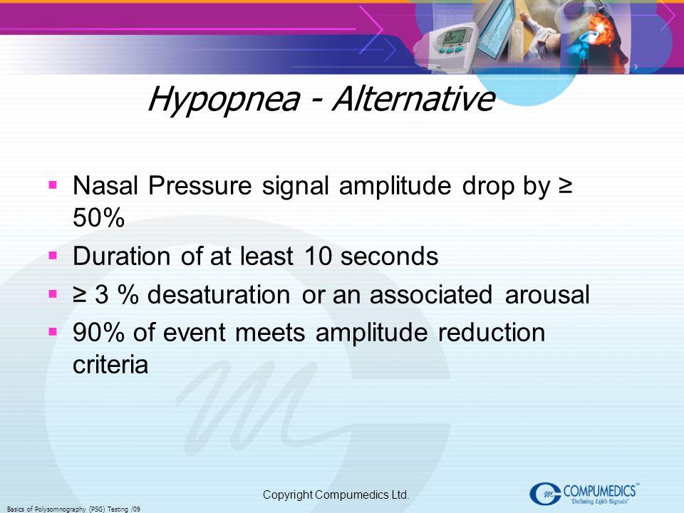 Copyright Compumedics Ltd. Basics of Polysomnography (PSG) Testing /09 Hypopnea - Alternative Nasal Pressure signal amplitude drop by 50% Duration of