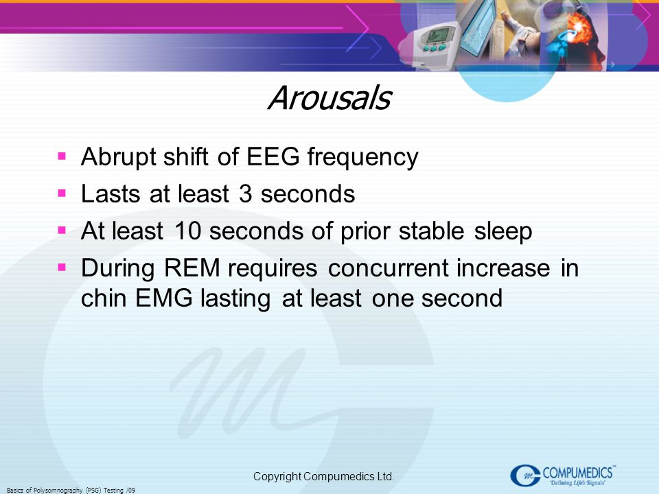 Copyright Compumedics Ltd. Basics of Polysomnography (PSG) Testing /09 Arousals Abrupt shift of EEG frequency Lasts at least 3 seconds At least 10 sec