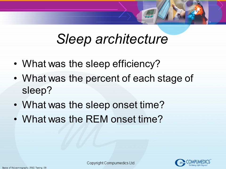 Copyright Compumedics Ltd. Basics of Polysomnography (PSG) Testing /09 Sleep architecture What was the sleep efficiency? What was the percent of each