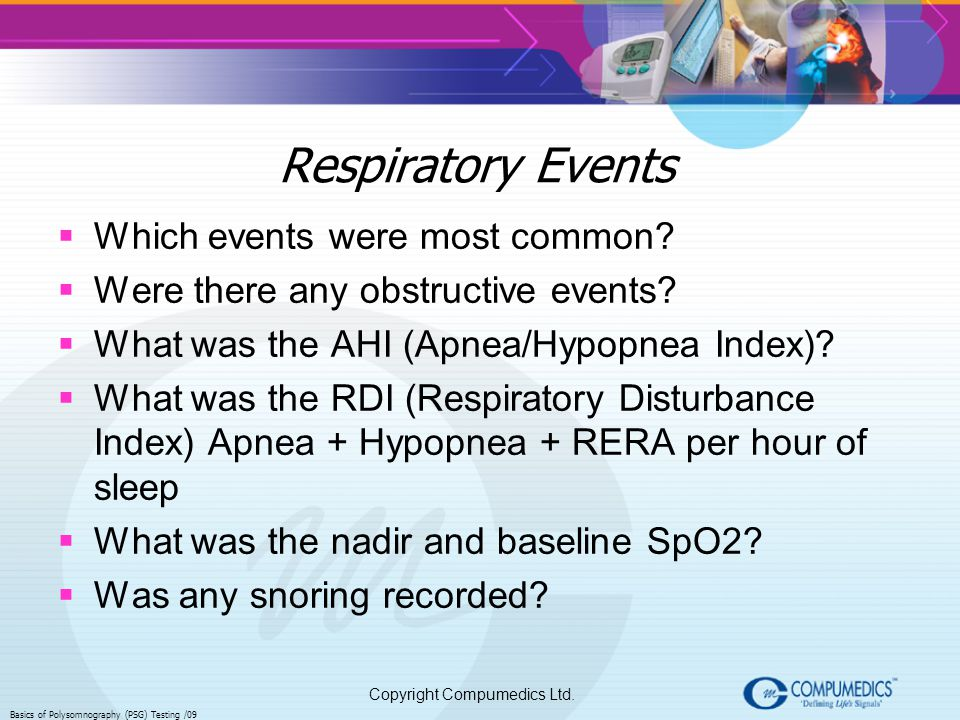 Copyright Compumedics Ltd. Basics of Polysomnography (PSG) Testing /09 Respiratory Events Which events were most common? Were there any obstructive ev