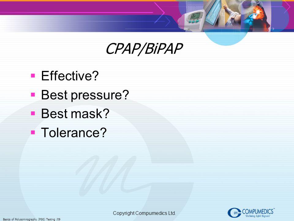 Copyright Compumedics Ltd. Basics of Polysomnography (PSG) Testing /09 CPAP/BiPAP Effective? Best pressure? Best mask? Tolerance?