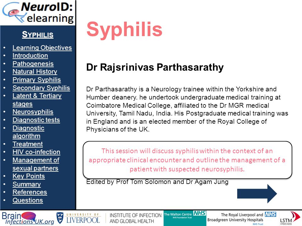 S YPHILIS Learning Objectives Introduction Pathogenesis Natural History Primary Syphilis Secondary Syphilis Latent & Tertiary stagesLatent & Tertiary stages Neurosyphilis Diagnostic tests Diagnostic algorithmDiagnostic algorithm Treatment HIV co-infection Management of sexual partnersManagement of sexual partners Key Points Summary References Questions Question 3e A positive CSF VDRL almost always indicates neurosyphilis.