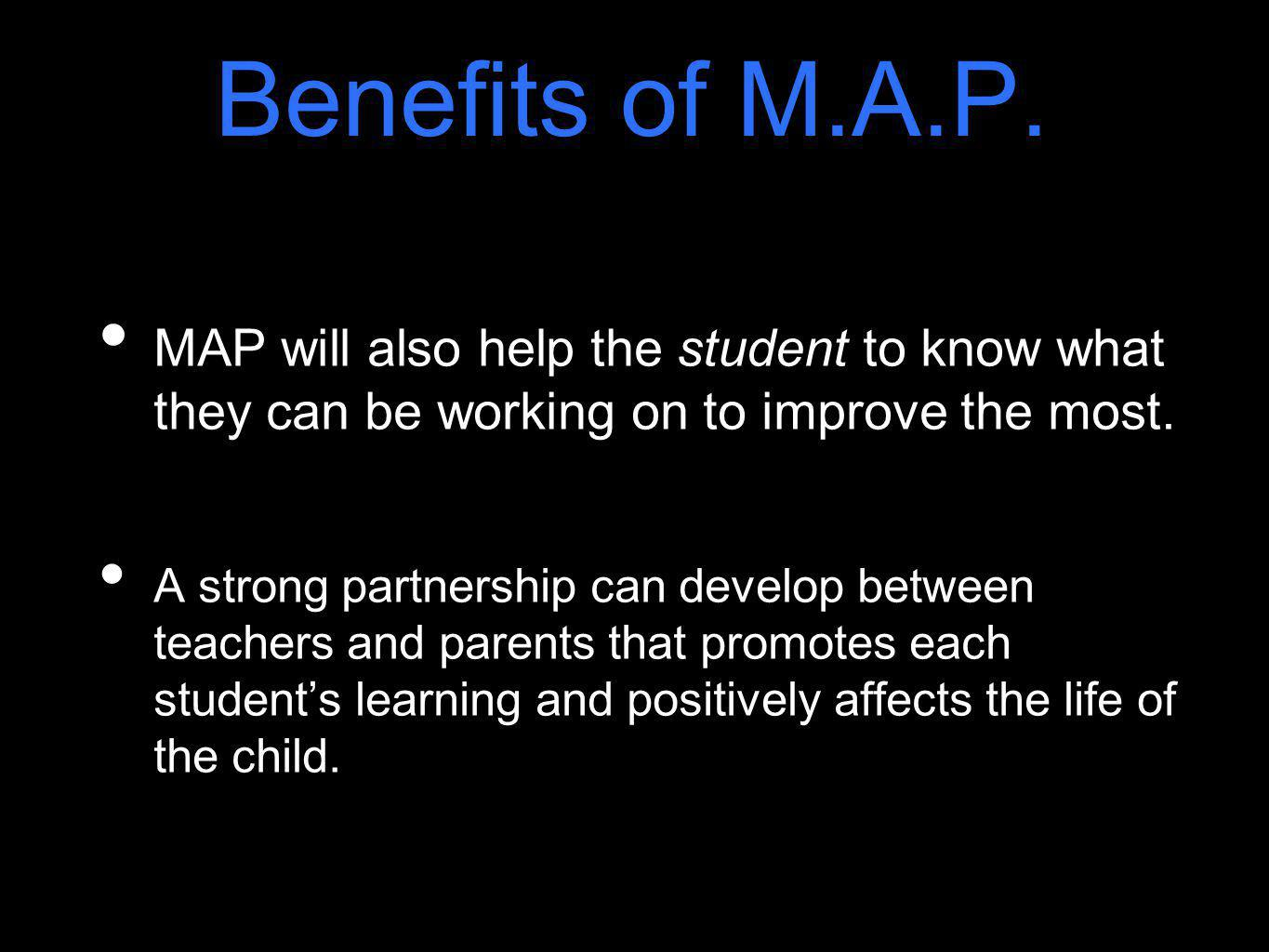 Benefits of M.A.P. MAP will also help the student to know what they can be working on to improve the most. A strong partnership can develop between te