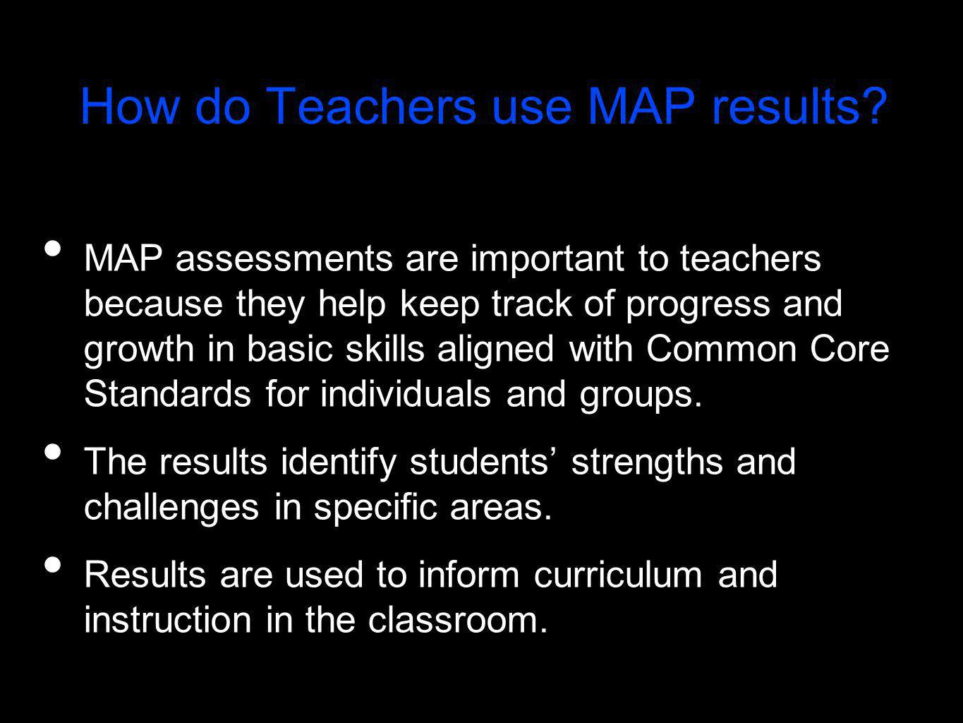 How do Teachers use MAP results? MAP assessments are important to teachers because they help keep track of progress and growth in basic skills aligned