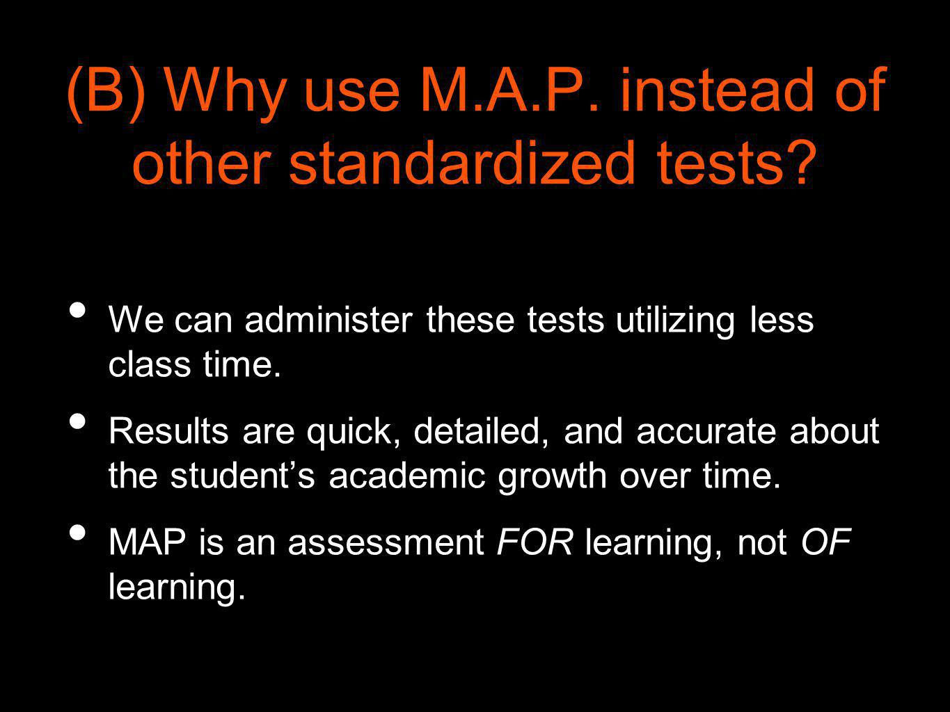 (B) Why use M.A.P. instead of other standardized tests? We can administer these tests utilizing less class time. Results are quick, detailed, and accu
