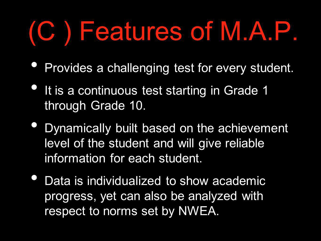 (C ) Features of M.A.P. Provides a challenging test for every student. It is a continuous test starting in Grade 1 through Grade 10. Dynamically built
