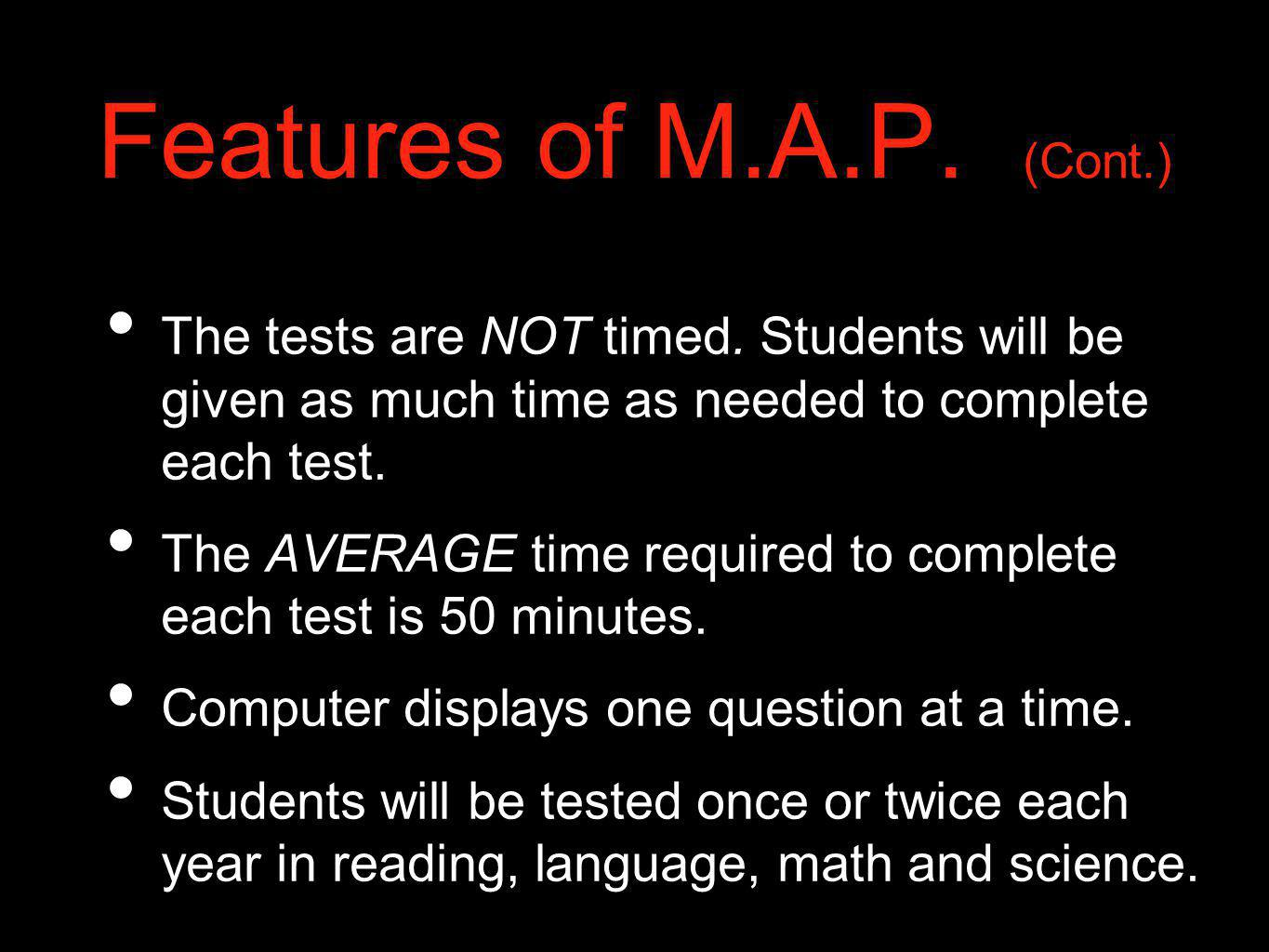 Features of M.A.P. (Cont.) The tests are NOT timed. Students will be given as much time as needed to complete each test. The AVERAGE time required to