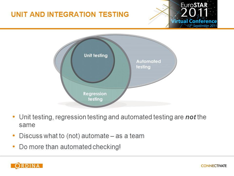 UNIT AND INTEGRATION TESTING Unit testing, regression testing and automated testing are not the same Discuss what to (not) automate – as a team Do more than automated checking!