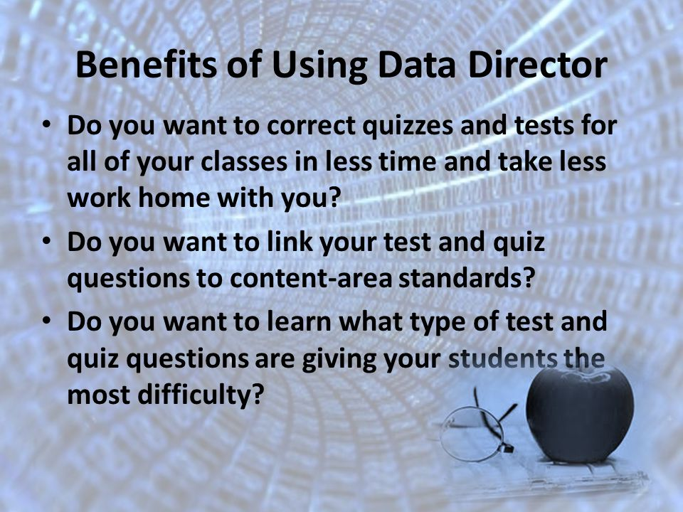 Benefits of Using Data Director Do you want to correct quizzes and tests for all of your classes in less time and take less work home with you.