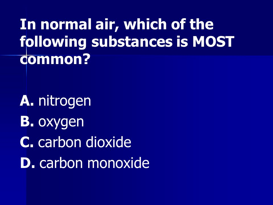 In normal air, which of the following substances is MOST common? A. nitrogen B. oxygen C. carbon dioxide D. carbon monoxide