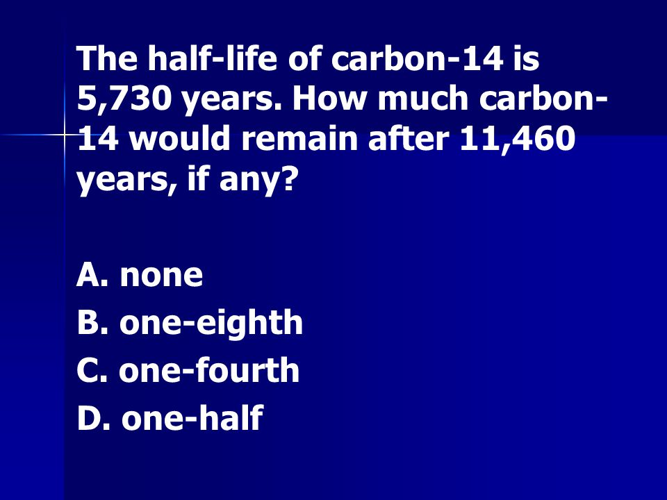 The half-life of carbon-14 is 5,730 years. How much carbon- 14 would remain after 11,460 years, if any? A. none B. one-eighth C. one-fourth D. one-hal