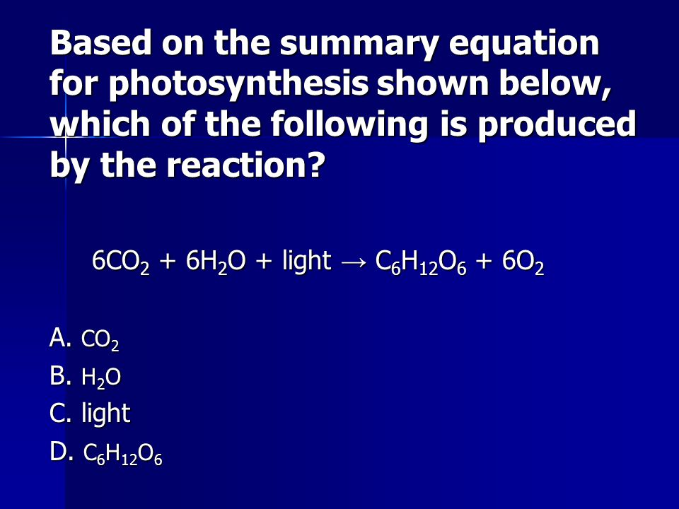 Based on the summary equation for photosynthesis shown below, which of the following is produced by the reaction? 6CO 2 + 6H 2 O + light C 6 H 12 O 6