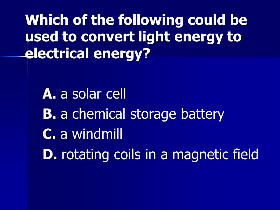 Which of the following could be used to convert light energy to electrical energy? A. a solar cell B. a chemical storage battery C. a windmill D. rota