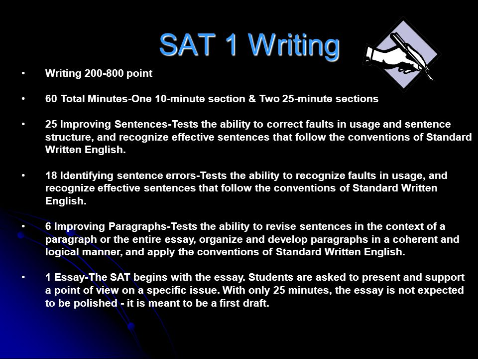 SAT 1 Writing Writing 200-800 point 60 Total Minutes-One 10-minute section & Two 25-minute sections 25 Improving Sentences-Tests the ability to correc