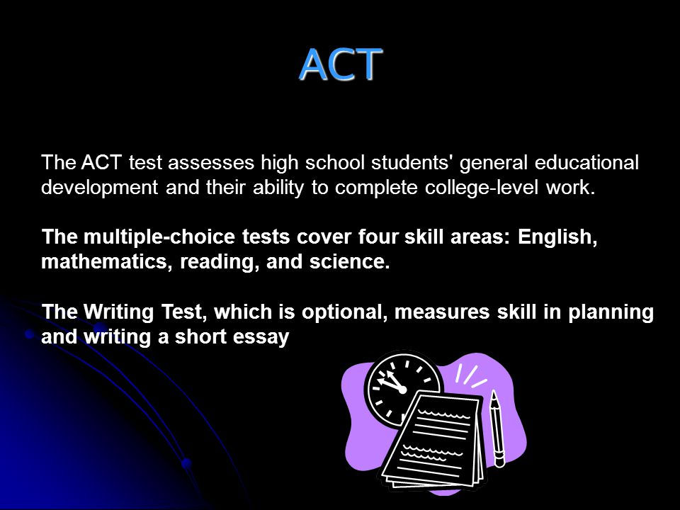 ACT The ACT test assesses high school students' general educational development and their ability to complete college-level work. The multiple-choice