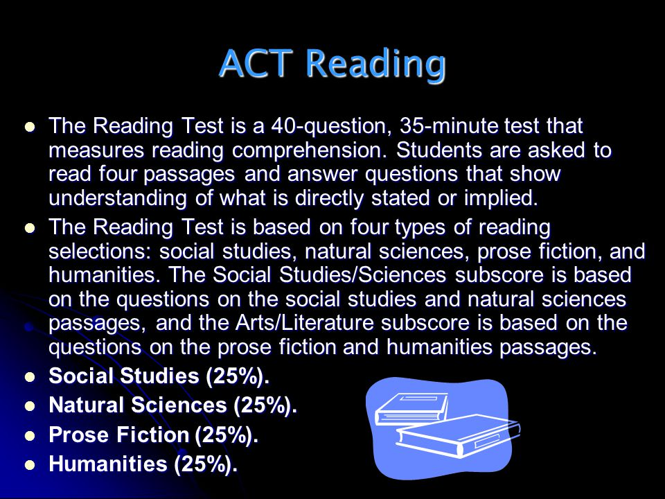 ACT Reading The Reading Test is a 40-question, 35-minute test that measures reading comprehension. Students are asked to read four passages and answer