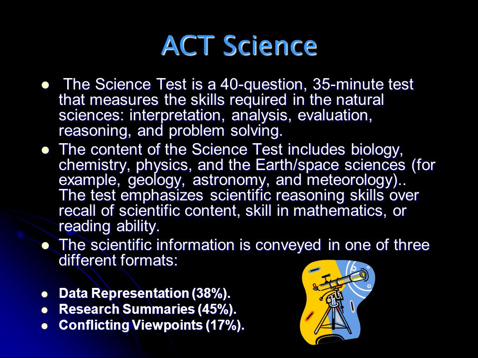 ACT Science The Science Test is a 40-question, 35-minute test that measures the skills required in the natural sciences: interpretation, analysis, eva