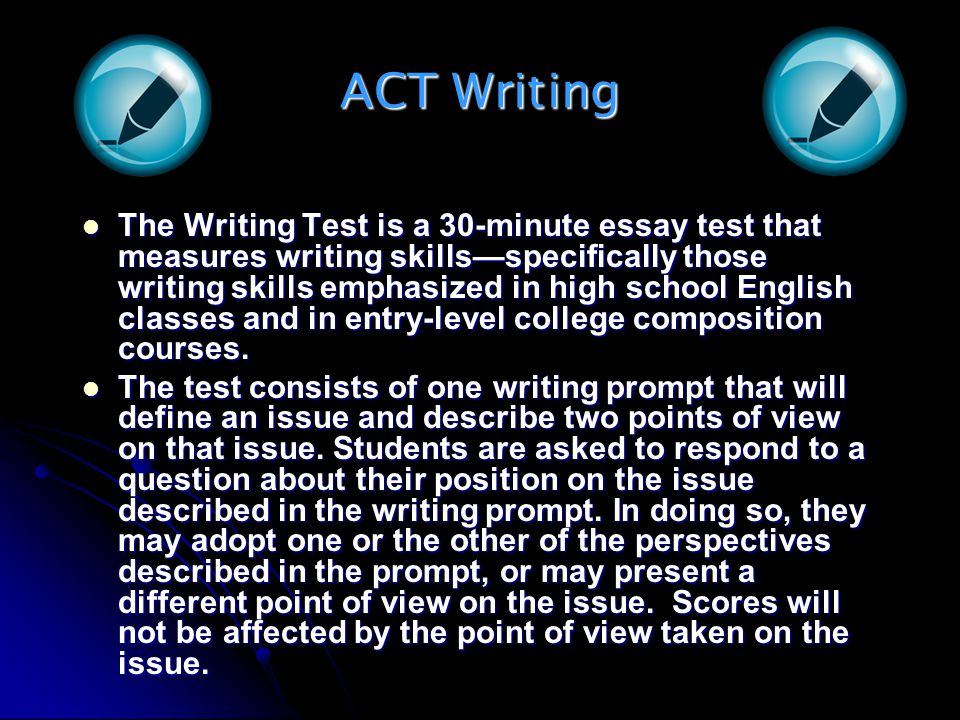ACT Writing The Writing Test is a 30-minute essay test that measures writing skillsspecifically those writing skills emphasized in high school English