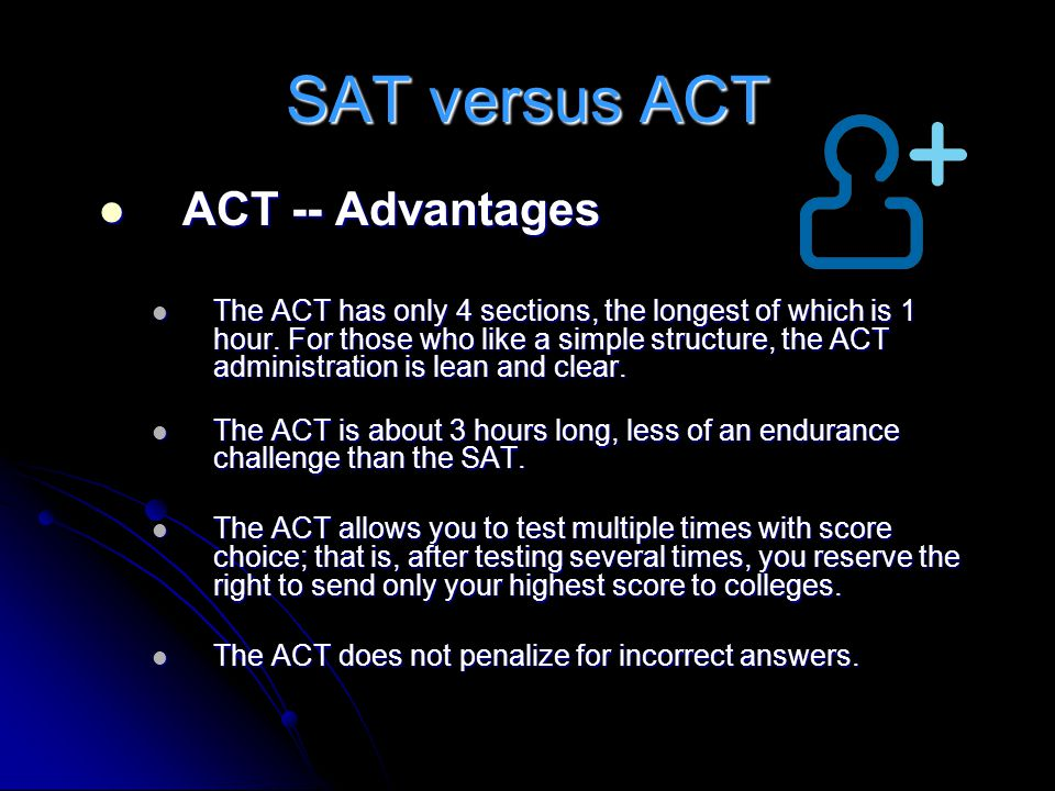 SAT versus ACT ACT -- Advantages ACT -- Advantages The ACT has only 4 sections, the longest of which is 1 hour. For those who like a simple structure,