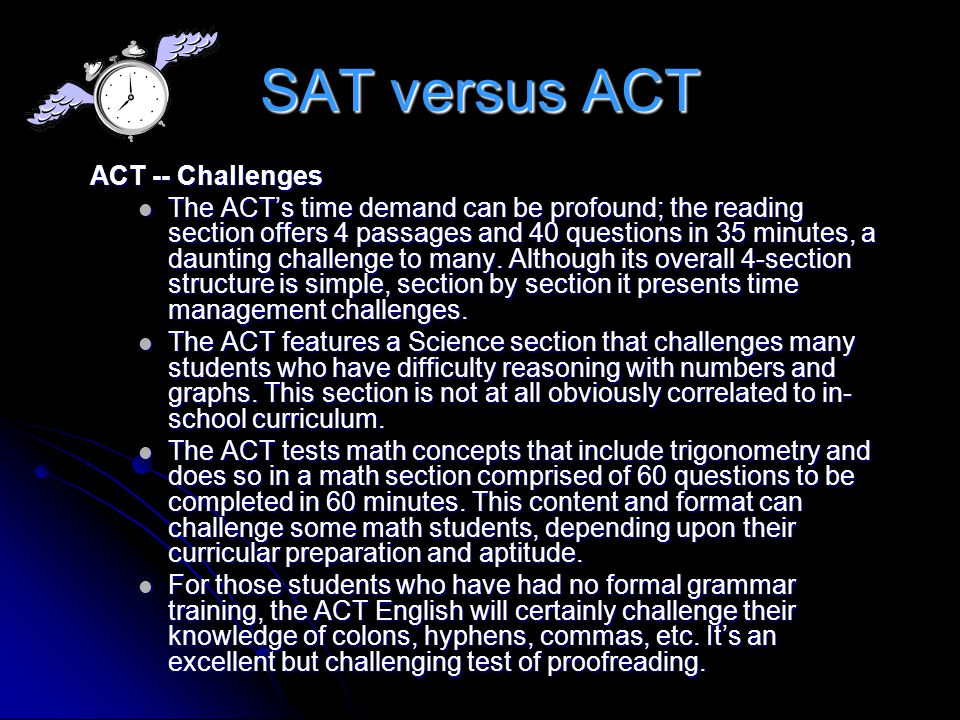 SAT versus ACT ACT -- Challenges The ACTs time demand can be profound; the reading section offers 4 passages and 40 questions in 35 minutes, a dauntin