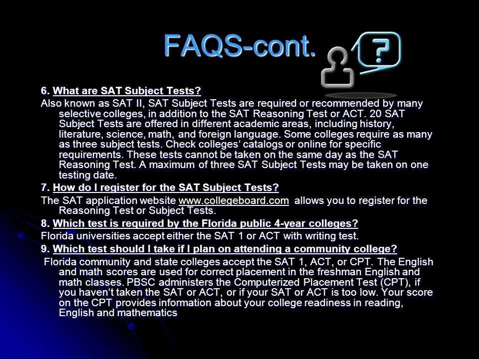 FAQS-cont. 6. What are SAT Subject Tests? Also known as SAT II, SAT Subject Tests are required or recommended by many selective colleges, in addition