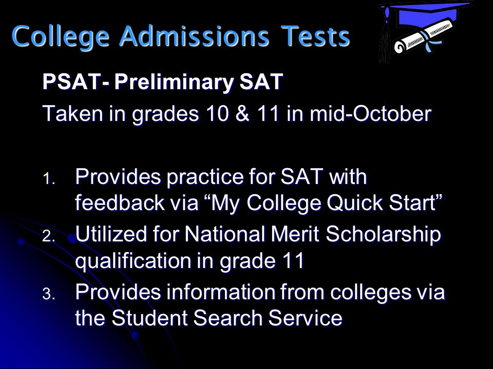 College Admissions Tests PSAT- Preliminary SAT Taken in grades 10 & 11 in mid-October 1. Provides practice for SAT with feedback via My College Quick