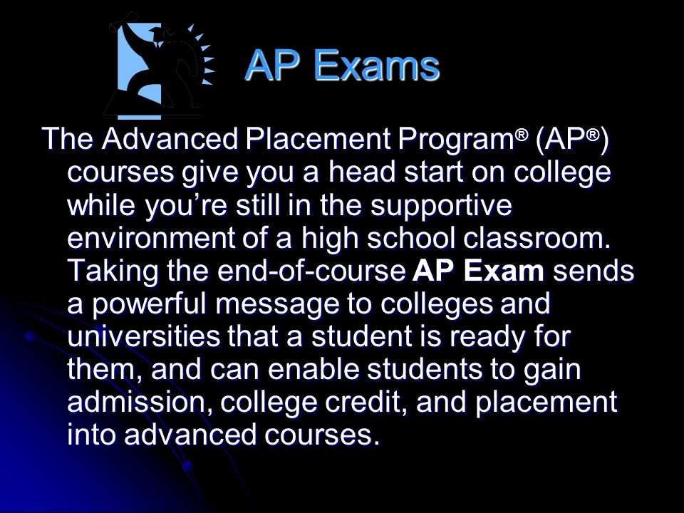 AP Exams The Advanced Placement Program ® (AP ® ) courses give you a head start on college while youre still in the supportive environment of a high s