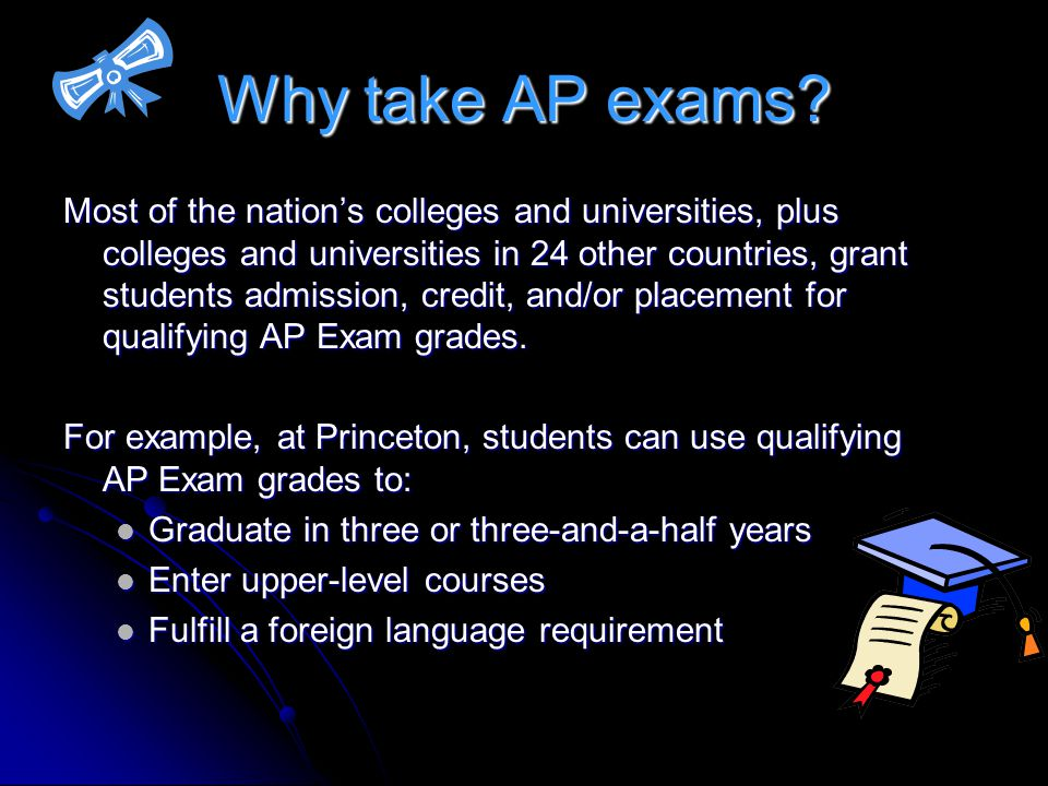 Why take AP exams? Most of the nations colleges and universities, plus colleges and universities in 24 other countries, grant students admission, cred