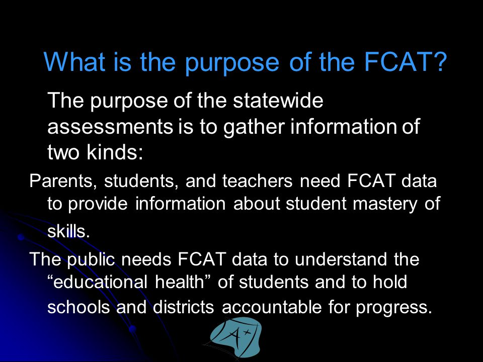 What is the purpose of the FCAT? The purpose of the statewide assessments is to gather information of two kinds: Parents, students, and teachers need