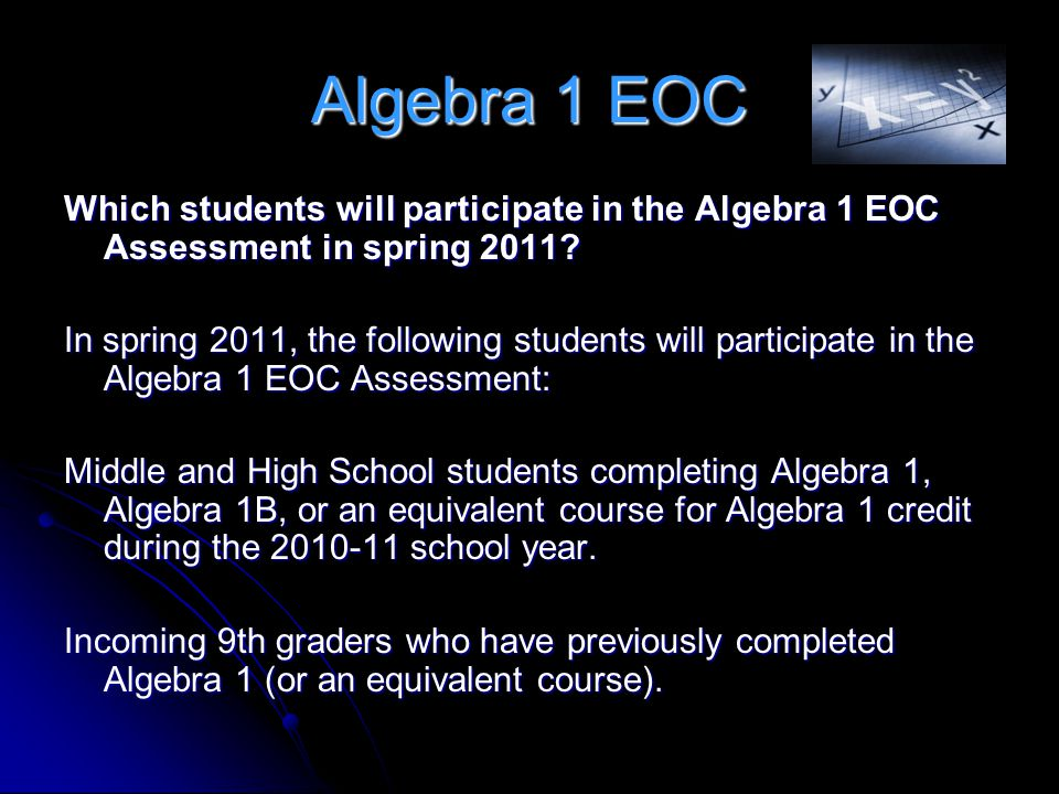 Algebra 1 EOC Which students will participate in the Algebra 1 EOC Assessment in spring 2011? In spring 2011, the following students will participate