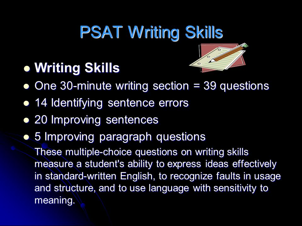 PSAT Writing Skills Writing Skills Writing Skills One 30-minute writing section = 39 questions One 30-minute writing section = 39 questions 14 Identifying sentence errors 14 Identifying sentence errors 20 Improving sentences 20 Improving sentences 5 Improving paragraph questions 5 Improving paragraph questions These multiple-choice questions on writing skills measure a student s ability to express ideas effectively in standard-written English, to recognize faults in usage and structure, and to use language with sensitivity to meaning.