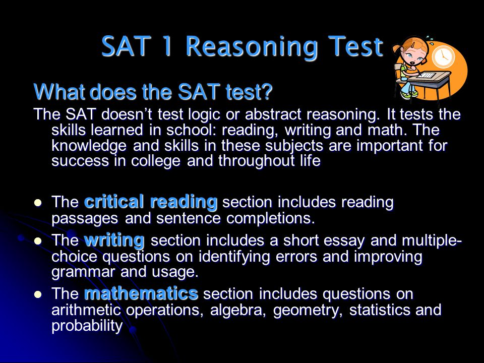 SAT 1 Reasoning Test What does the SAT test? The SAT doesnt test logic or abstract reasoning. It tests the skills learned in school: reading, writing