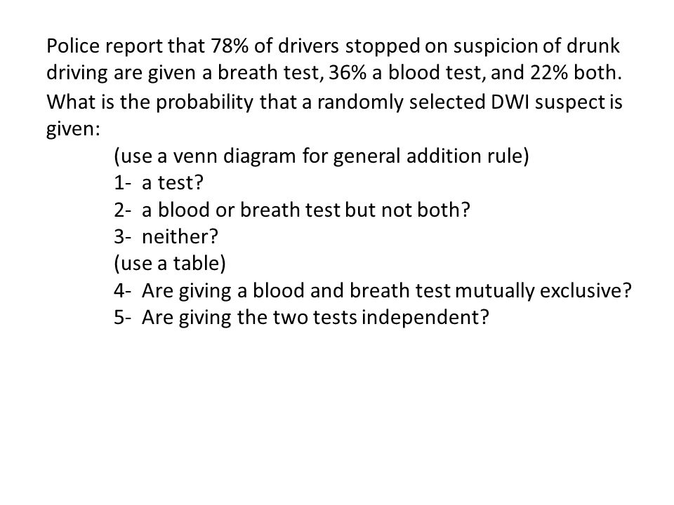 Police report that 78% of drivers stopped on suspicion of drunk driving are given a breath test, 36% a blood test, and 22% both. What is the probabili