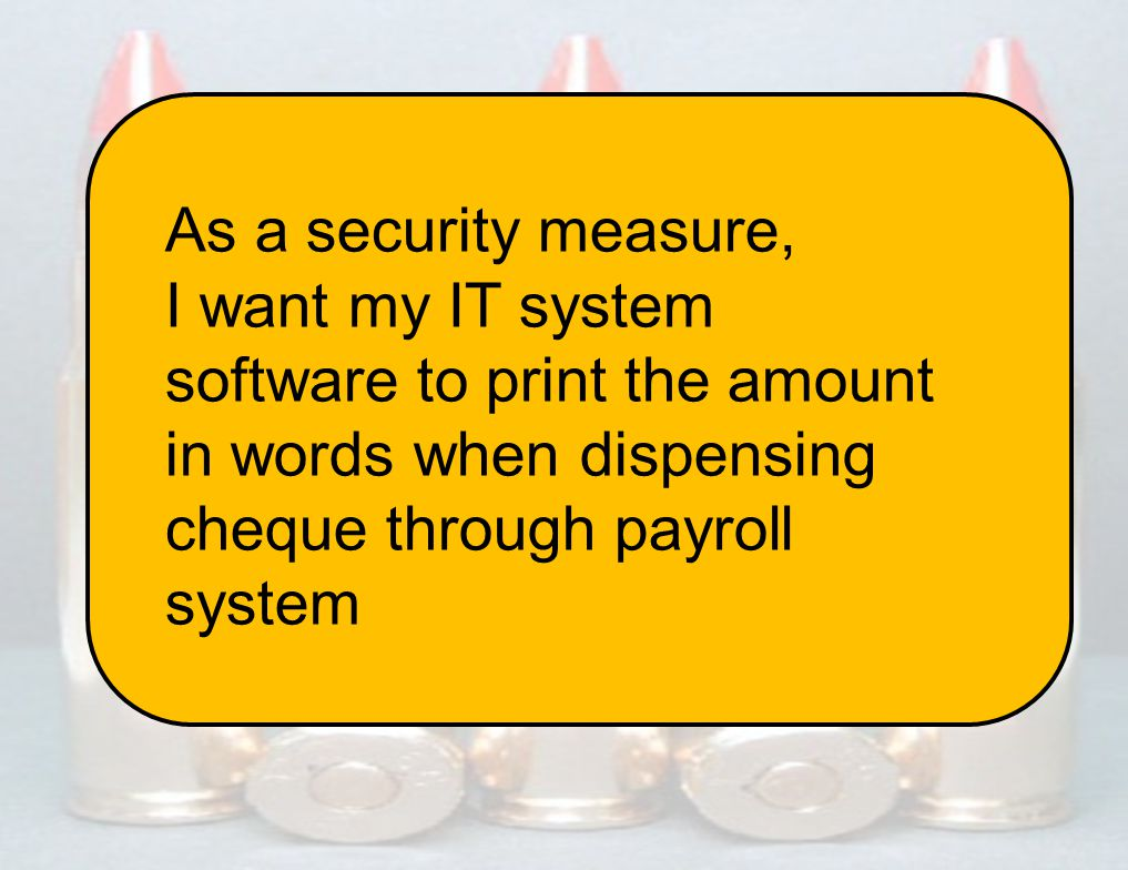 10 www.scrumi ndia.in 7 Dec 2012 Asheesh Mehdiratta / Kunal Saini ScrumIndia.In @amehdiratta @kunal8484 As a security measure, I want my IT system software to print the amount in words when dispensing cheque through payroll system