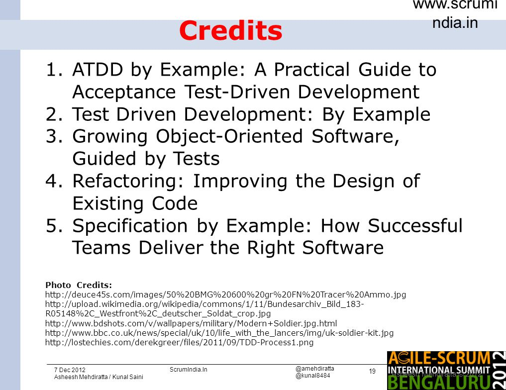 19 www.scrumi ndia.in 7 Dec 2012 Asheesh Mehdiratta / Kunal Saini ScrumIndia.In @amehdiratta @kunal8484 Credits Asheesh Mehdiratta © 2012 1.ATDD by Example: A Practical Guide to Acceptance Test-Driven Development 2.Test Driven Development: By Example 3.Growing Object-Oriented Software, Guided by Tests 4.Refactoring: Improving the Design of Existing Code 5.Specification by Example: How Successful Teams Deliver the Right Software Photo Credits: http://deuce45s.com/images/50%20BMG%20600%20gr%20FN%20Tracer%20Ammo.jpg http://upload.wikimedia.org/wikipedia/commons/1/11/Bundesarchiv_Bild_183- R05148%2C_Westfront%2C_deutscher_Soldat_crop.jpg http://www.bdshots.com/v/wallpapers/military/Modern+Soldier.jpg.html http://www.bbc.co.uk/news/special/uk/10/life_with_the_lancers/img/uk-soldier-kit.jpg http://lostechies.com/derekgreer/files/2011/09/TDD-Process1.png