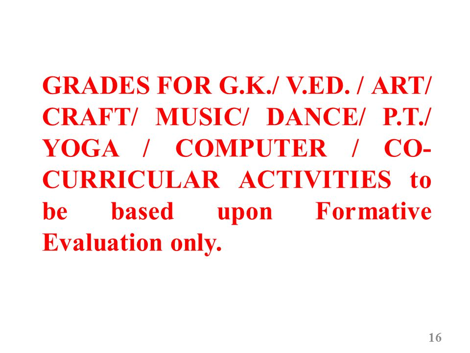 GRADES FOR G.K./ V.ED. / ART/ CRAFT/ MUSIC/ DANCE/ P.T./ YOGA / COMPUTER / CO- CURRICULAR ACTIVITIES to be based upon Formative Evaluation only. 16