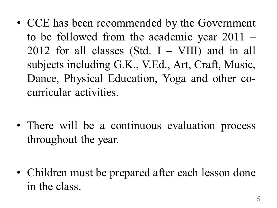 CCE has been recommended by the Government to be followed from the academic year 2011 – 2012 for all classes (Std.